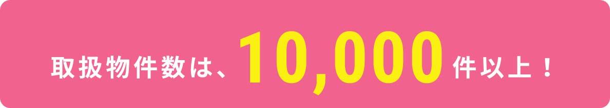 取扱物件数は、10,000件以上!