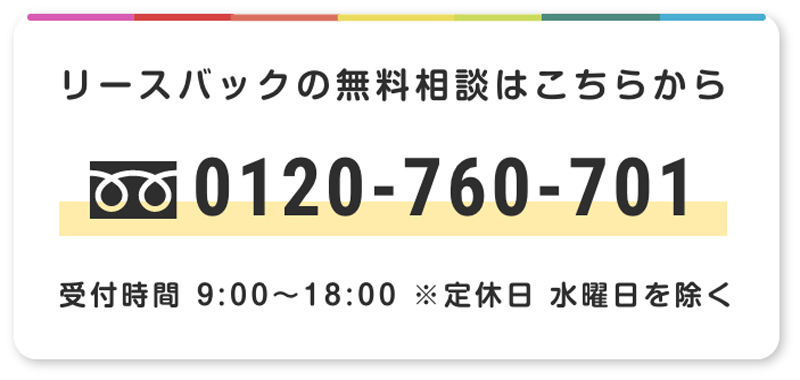 リースバックの無料相談はこちらから 0120-760-701 受付時間 9:00〜18:00 ※定休日 水曜日を除く